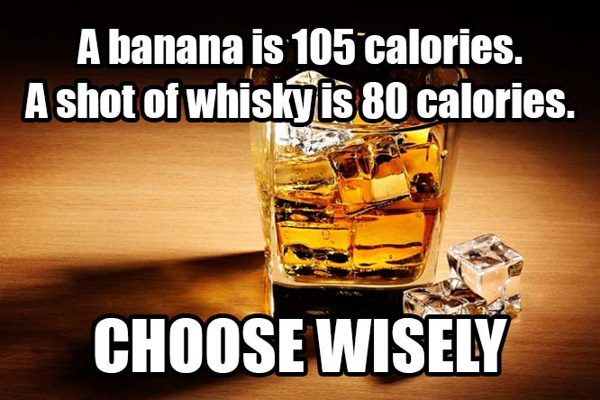 memes-templates_0004_A-banana-is-105-calories.-A-shot-of-whisky-is-80-calories.-C.jpg